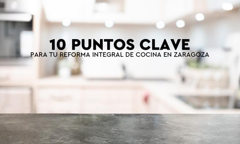 10 PUNTOS CLAVE PARA TU REFORMA INTEGRAL DE COCINA EN ZARAGOZA